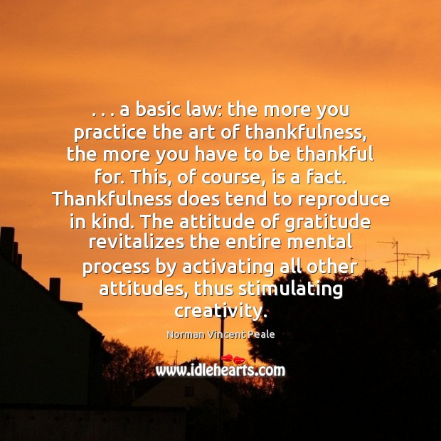 . . . a basic law: the more you practice the art of thankfulness, the Norman Vincent Peale Picture Quote
