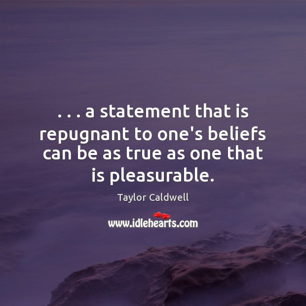 . . . a statement that is repugnant to one's beliefs can be as true Taylor Caldwell Picture Quote