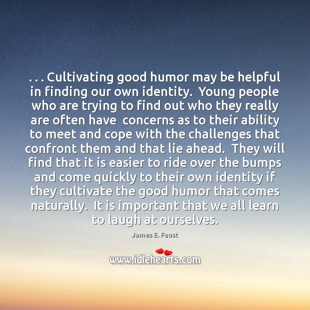 . . . Cultivating good humor may be helpful in finding our own identity.  Young James E. Faust Picture Quote