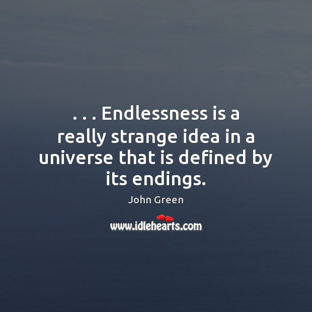. . . Endlessness is a really strange idea in a universe that is defined by its endings. Image