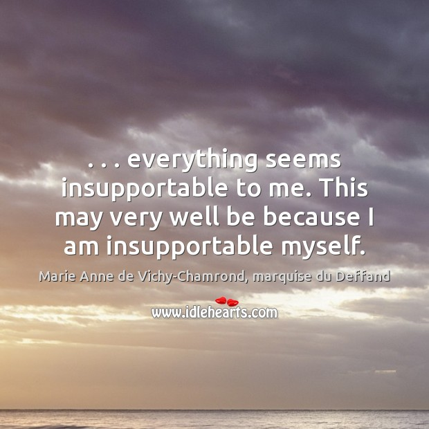. . . everything seems insupportable to me. This may very well be because I Marie Anne de Vichy-Chamrond, marquise du Deffand Picture Quote