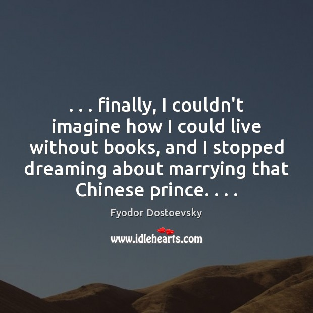 Image, . . . finally, I couldn't imagine how I could live without books, and I