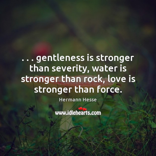 Image, . . . gentleness is stronger than severity, water is stronger than rock, love is