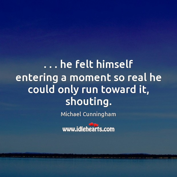 . . . he felt himself entering a moment so real he could only run toward it, shouting. Image