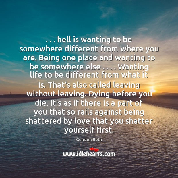 . . . hell is wanting to be somewhere different from where you are. Being Geneen Roth Picture Quote