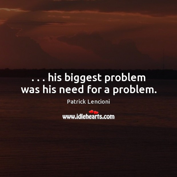 . . . his biggest problem was his need for a problem. Patrick Lencioni Picture Quote