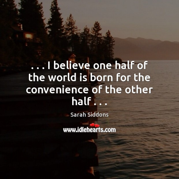 . . . I believe one half of the world is born for the convenience of the other half . . . Sarah Siddons Picture Quote