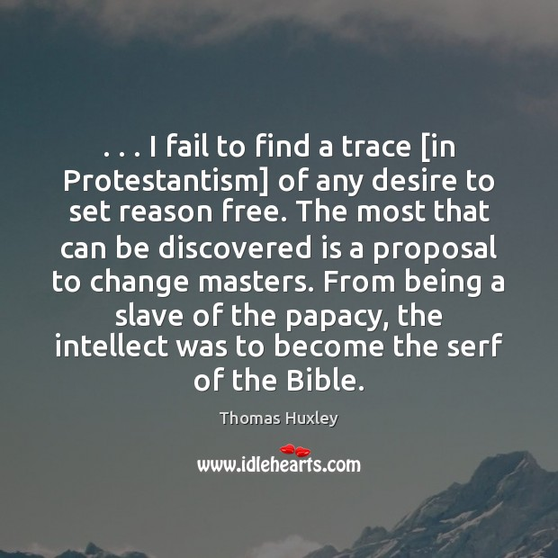 . . . I fail to find a trace [in Protestantism] of any desire to Thomas Huxley Picture Quote