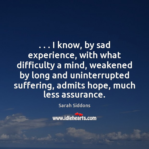 . . . I know, by sad experience, with what difficulty a mind, weakened by Sarah Siddons Picture Quote