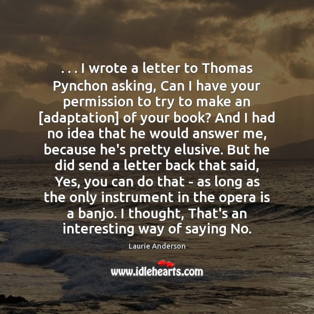 . . . I wrote a letter to Thomas Pynchon asking, Can I have your Laurie Anderson Picture Quote
