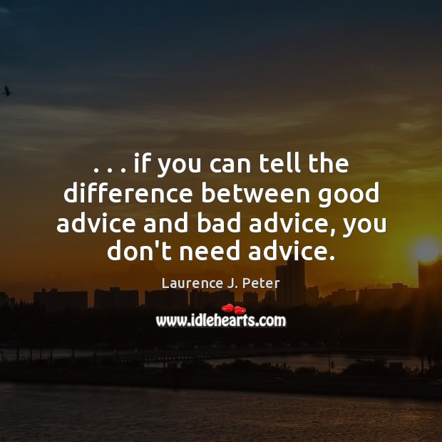 . . . if you can tell the difference between good advice and bad advice, Laurence J. Peter Picture Quote