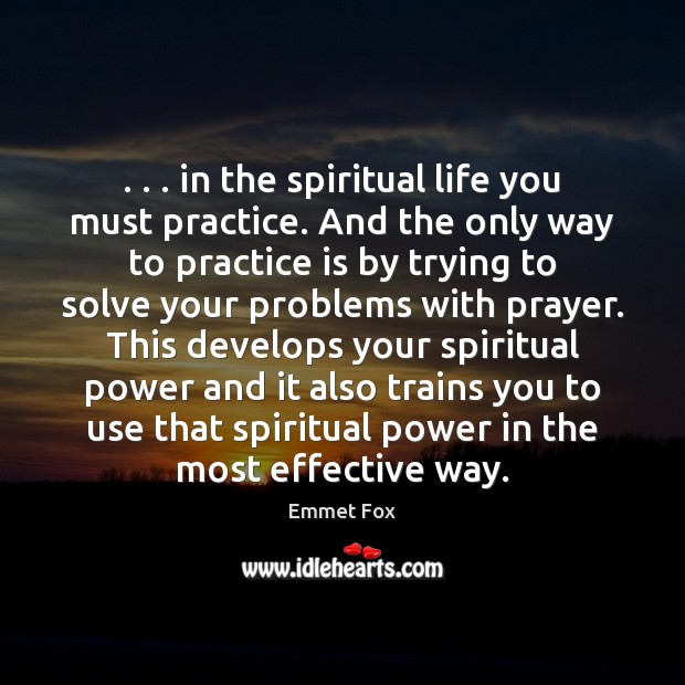 . . . in the spiritual life you must practice. And the only way to Emmet Fox Picture Quote