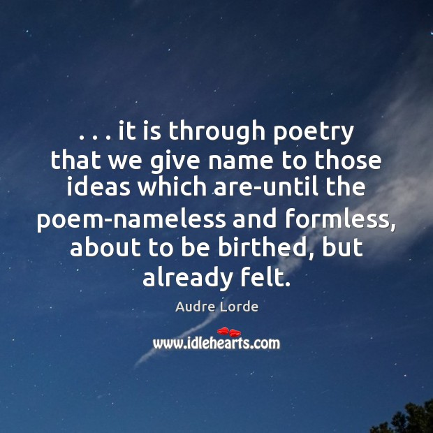 . . . it is through poetry that we give name to those ideas which Audre Lorde Picture Quote