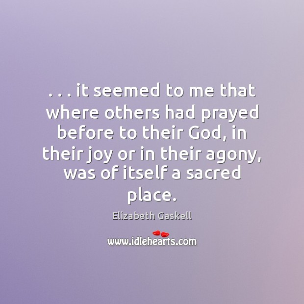 . . . it seemed to me that where others had prayed before to their Elizabeth Gaskell Picture Quote