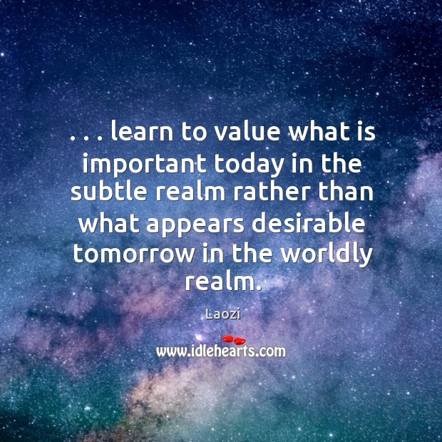 . . . learn to value what is important today in the subtle realm rather Image