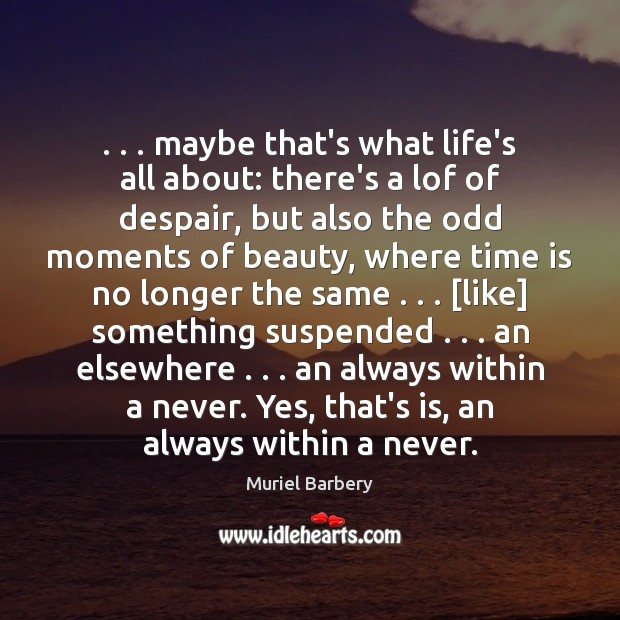 . . . maybe that's what life's all about: there's a lof of despair, but Muriel Barbery Picture Quote