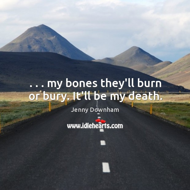 . . . my bones they'll burn or bury. It'll be my death. Jenny Downham Picture Quote