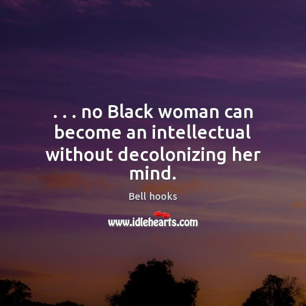 Image, . . . no Black woman can become an intellectual without decolonizing her mind.