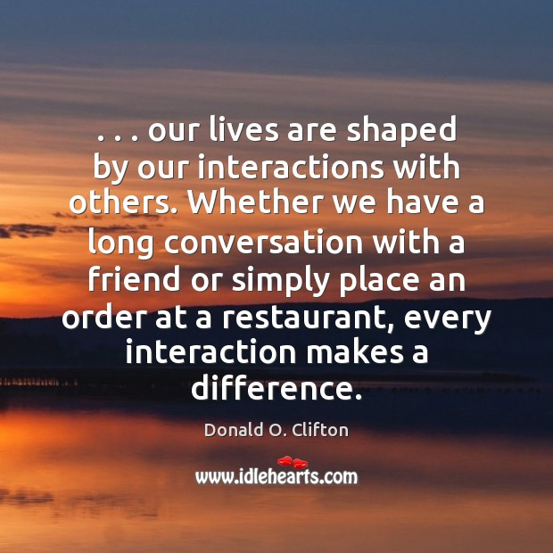 Image, . . . our lives are shaped by our interactions with others. Whether we have