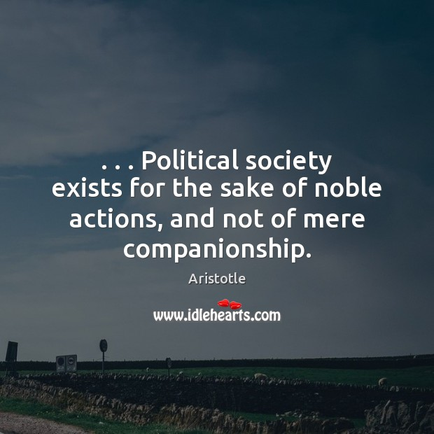 Image, . . . Political society exists for the sake of noble actions, and not of