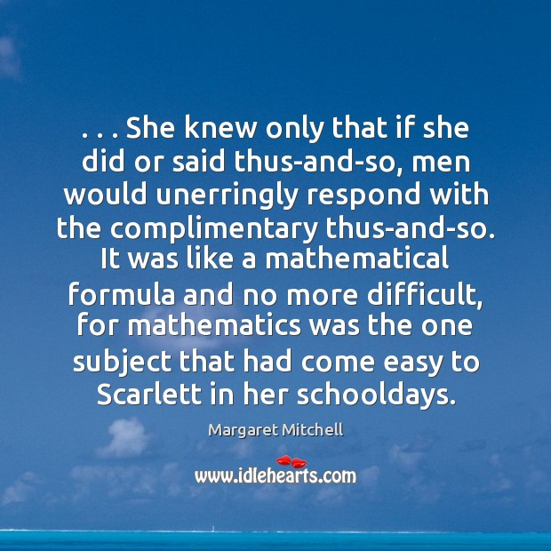 . . . She knew only that if she did or said thus-and-so, men would Margaret Mitchell Picture Quote