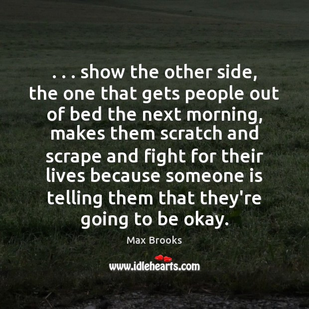 . . . show the other side, the one that gets people out of bed Max Brooks Picture Quote