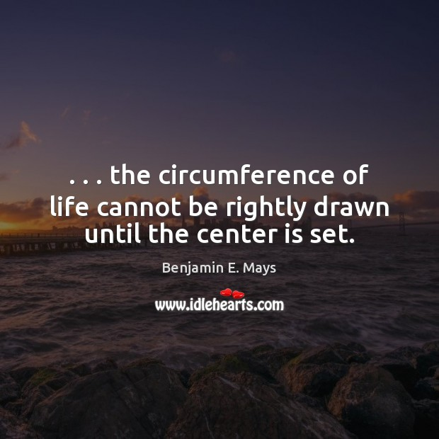 Image, . . . the circumference of life cannot be rightly drawn until the center is set.