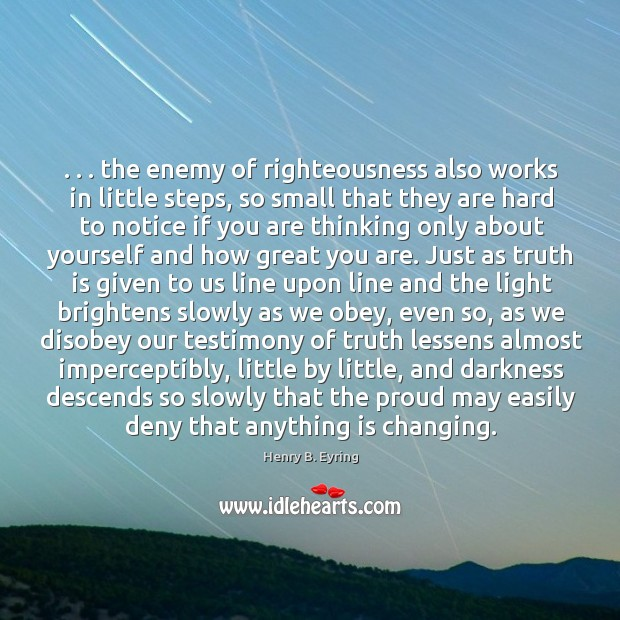 Image, . . . the enemy of righteousness also works in little steps, so small that