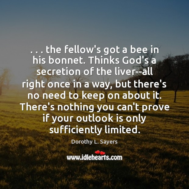 Image, . . . the fellow's got a bee in his bonnet. Thinks God's a secretion
