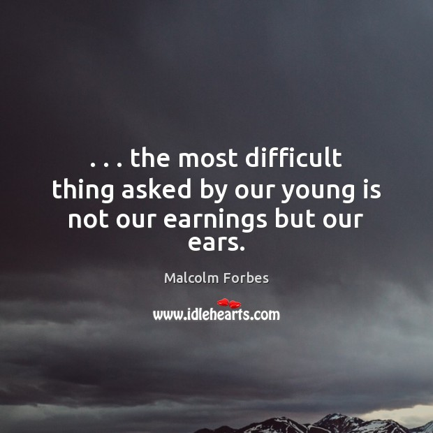 Image, . . . the most difficult thing asked by our young is not our earnings but our ears.
