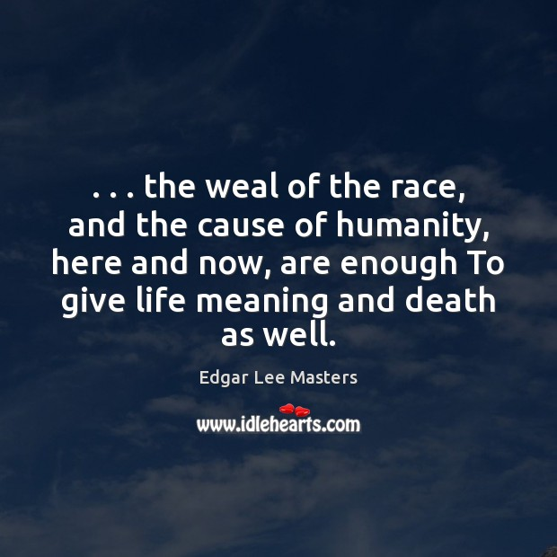 . . . the weal of the race, and the cause of humanity, here and Edgar Lee Masters Picture Quote