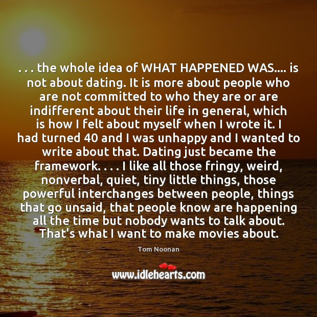. . . the whole idea of WHAT HAPPENED WAS…. is not about dating. It Movies Quotes Image
