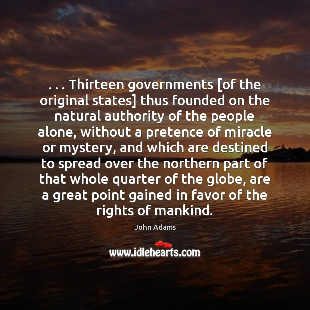 . . . Thirteen governments [of the original states] thus founded on the natural authority John Adams Picture Quote
