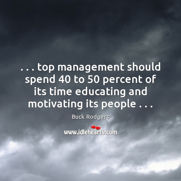 Image, . . . top management should spend 40 to 50 percent of its time educating and motivating