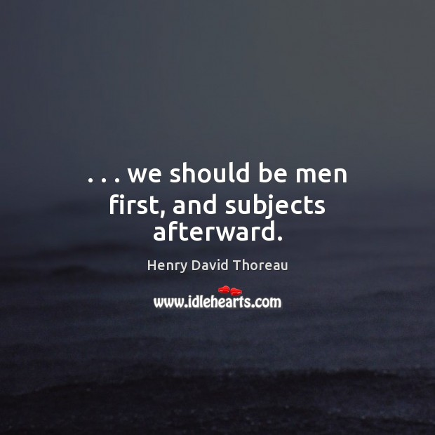 . . . we should be men first, and subjects afterward. Image