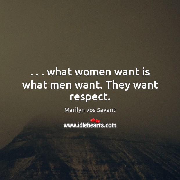 Image, . . . what women want is what men want. They want respect.
