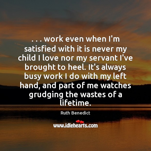 . . . work even when I'm satisfied with it is never my child I Ruth Benedict Picture Quote