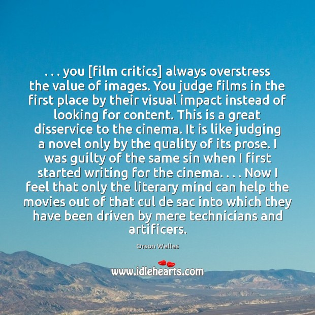 . . . you [film critics] always overstress the value of images. You judge films Orson Welles Picture Quote