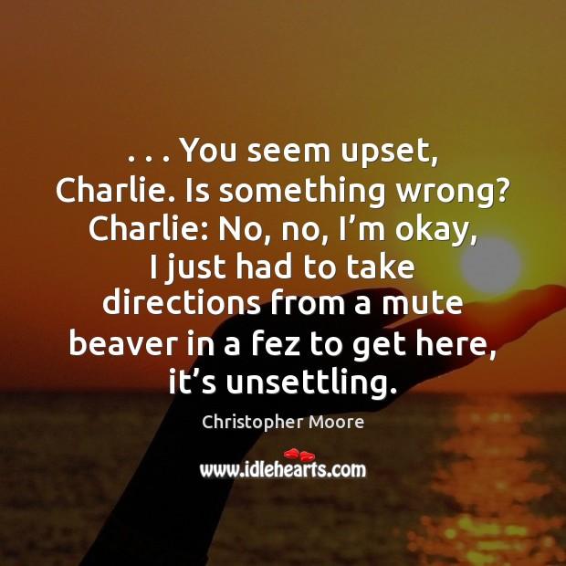 Image, . . . You seem upset, Charlie. Is something wrong? Charlie: No, no, I'm