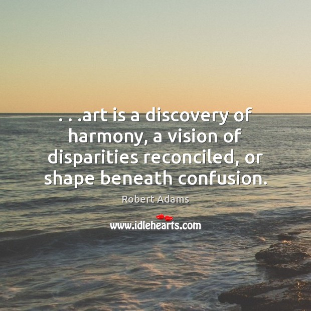 . . .art is a discovery of harmony, a vision of disparities reconciled, or Robert Adams Picture Quote