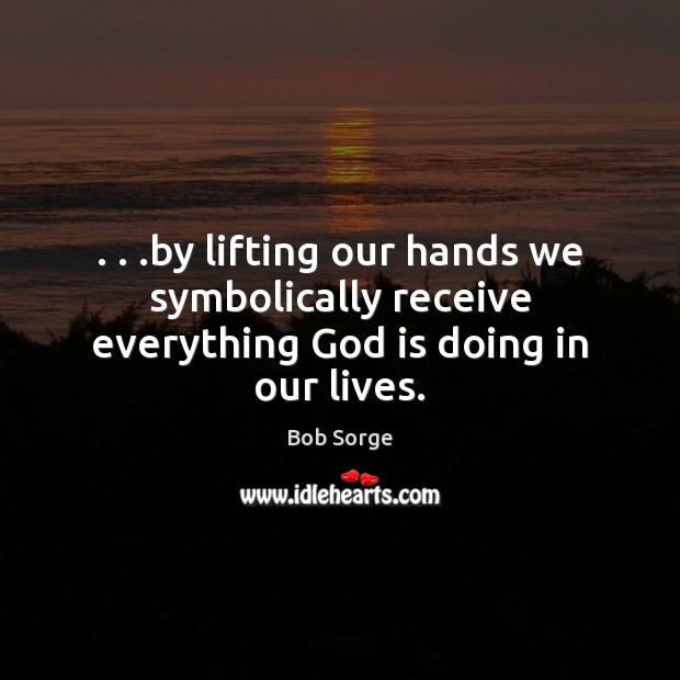 Image, . . .by lifting our hands we symbolically receive everything God is doing in our lives.