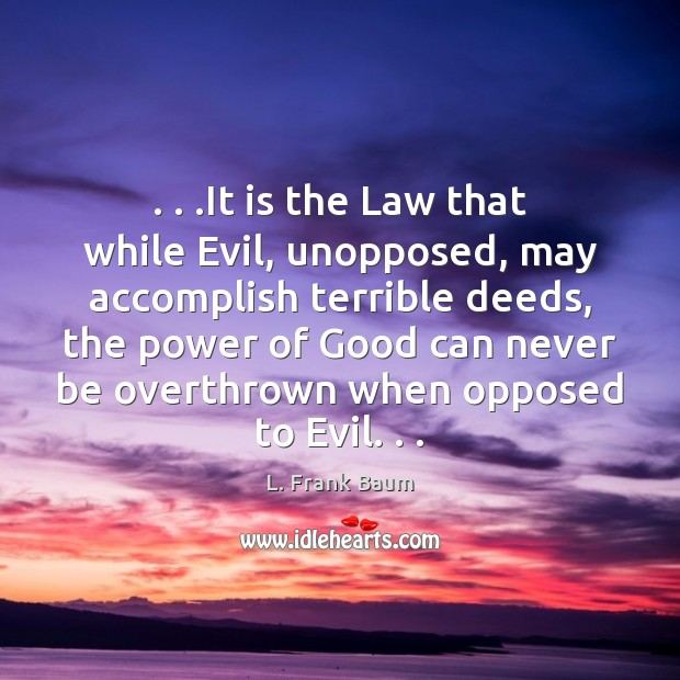 . . .It is the Law that while Evil, unopposed, may accomplish terrible deeds, Image