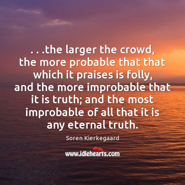 . . .the larger the crowd, the more probable that that which it praises Eternal Truth Quotes Image