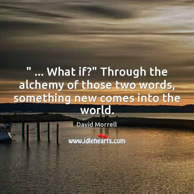 """"""" … What if?"""" Through the alchemy of those two words, something new comes Image"""