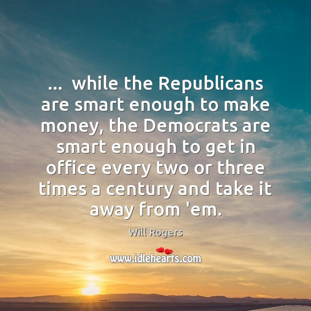 …  while the Republicans are smart enough to make money, the Democrats are Will Rogers Picture Quote