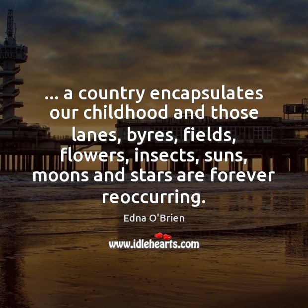 … a country encapsulates our childhood and those lanes, byres, fields, flowers, insects, Edna O'Brien Picture Quote