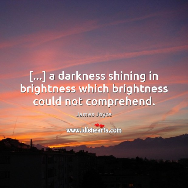 […] a darkness shining in brightness which brightness could not comprehend. James Joyce Picture Quote
