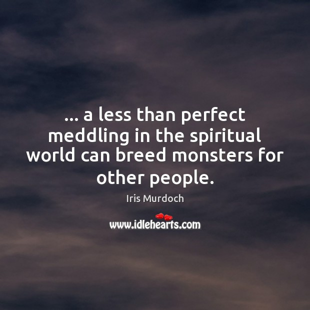 … a less than perfect meddling in the spiritual world can breed monsters Image