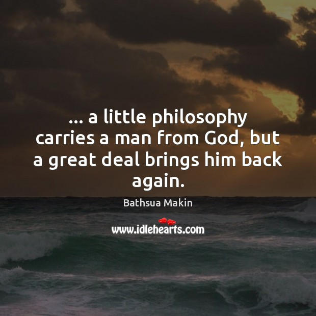 Image, … a little philosophy carries a man from God, but a great deal brings him back again.