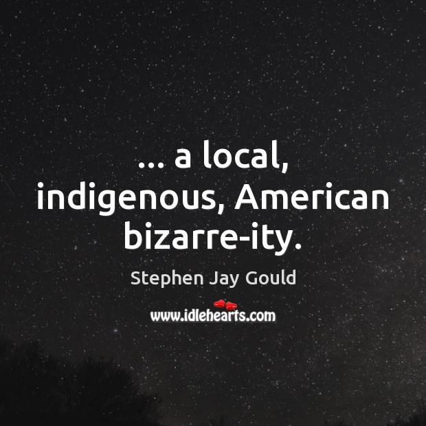 … a local, indigenous, American bizarre-ity. Stephen Jay Gould Picture Quote